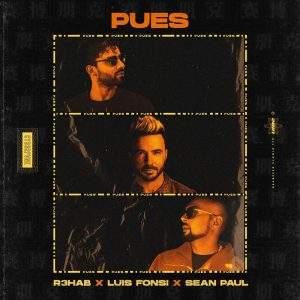 """""""Pues"""" el Seductor Nuevo Éxito de los Artistas Multi-Platino  R3HAB, Luis Fonsi y Sean Paul"""